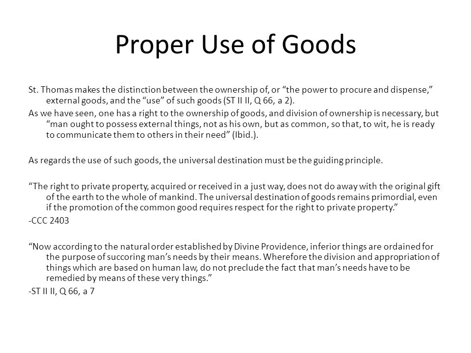 Proper Use of Goods St. Thomas makes the distinction between the ownership of, or the power to procure and dispense, external goods, and the use of su