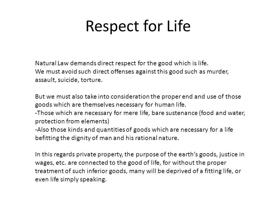 Respect for Life Natural Law demands direct respect for the good which is life. We must avoid such direct offenses against this good such as murder, a