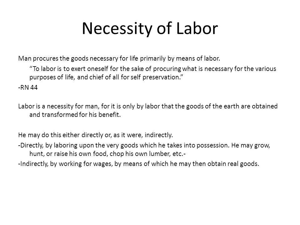 Necessity of Labor Man procures the goods necessary for life primarily by means of labor. To labor is to exert oneself for the sake of procuring what