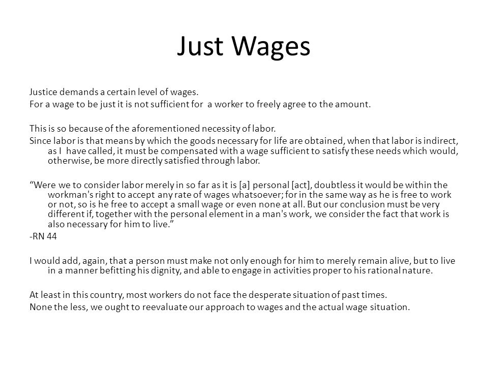 Just Wages Justice demands a certain level of wages. For a wage to be just it is not sufficient for a worker to freely agree to the amount. This is so