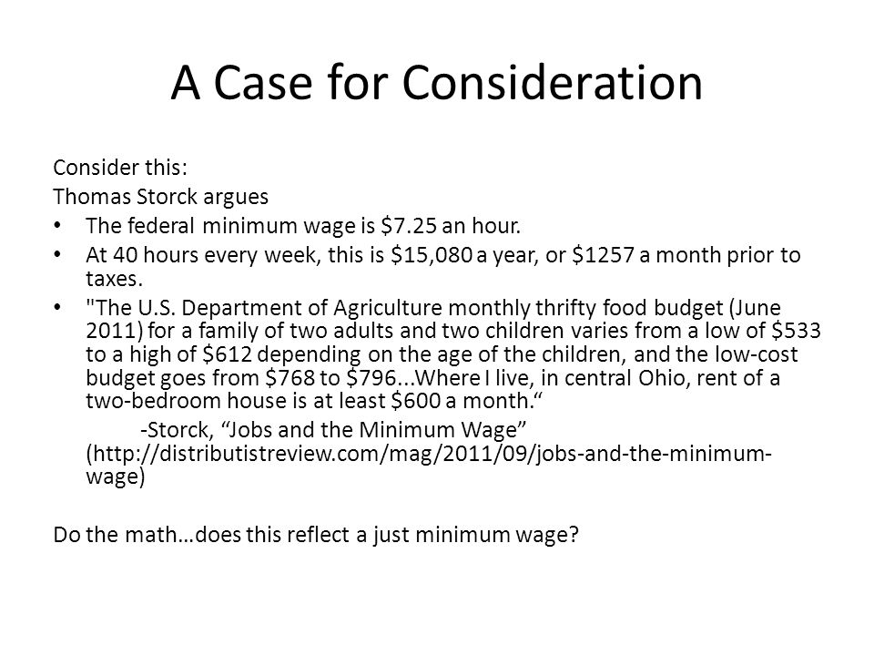 A Case for Consideration Consider this: Thomas Storck argues The federal minimum wage is $7.25 an hour. At 40 hours every week, this is $15,080 a year