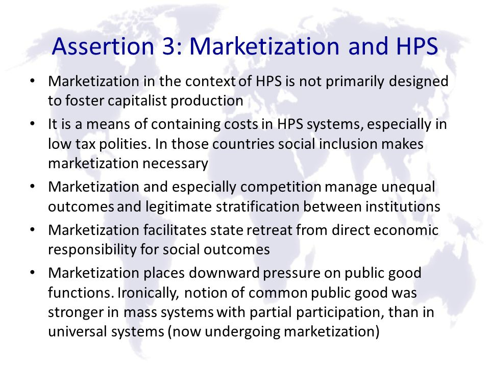Assertion 3: Marketization and HPS Marketization in the context of HPS is not primarily designed to foster capitalist production It is a means of containing costs in HPS systems, especially in low tax polities.