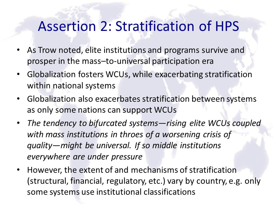 Assertion 2: Stratification of HPS As Trow noted, elite institutions and programs survive and prosper in the mass–to-universal participation era Globalization fosters WCUs, while exacerbating stratification within national systems Globalization also exacerbates stratification between systems as only some nations can support WCUs The tendency to bifurcated systemsrising elite WCUs coupled with mass institutions in throes of a worsening crisis of qualitymight be universal.