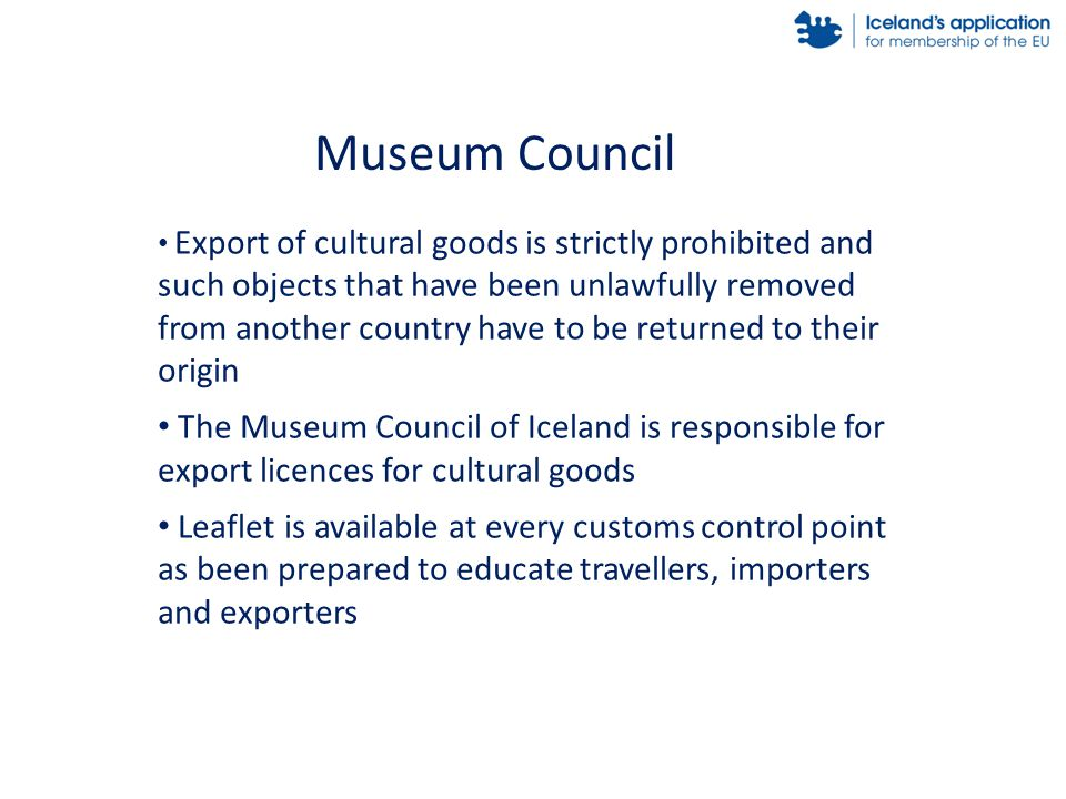 Export of cultural goods is strictly prohibited and such objects that have been unlawfully removed from another country have to be returned to their origin The Museum Council of Iceland is responsible for export licences for cultural goods Leaflet is available at every customs control point as been prepared to educate travellers, importers and exporters Museum Council