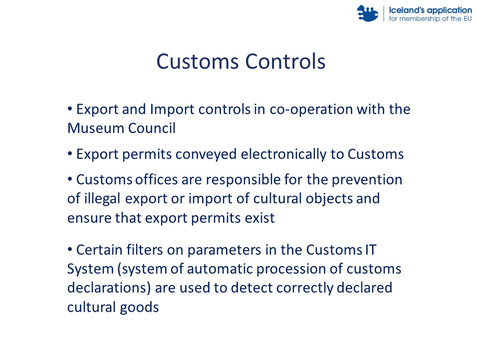 Export and Import controls in co-operation with the Museum Council Export permits conveyed electronically to Customs Customs offices are responsible for the prevention of illegal export or import of cultural objects and ensure that export permits exist Certain filters on parameters in the Customs IT System (system of automatic procession of customs declarations) are used to detect correctly declared cultural goods Customs Controls