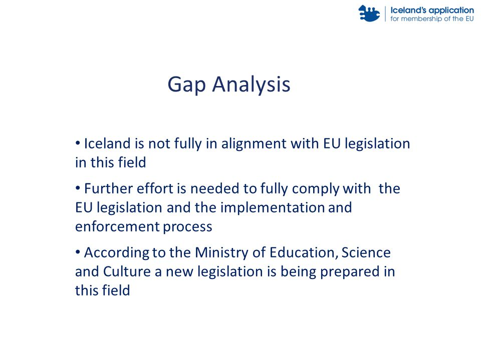 Iceland is not fully in alignment with EU legislation in this field Further effort is needed to fully comply with the EU legislation and the implement