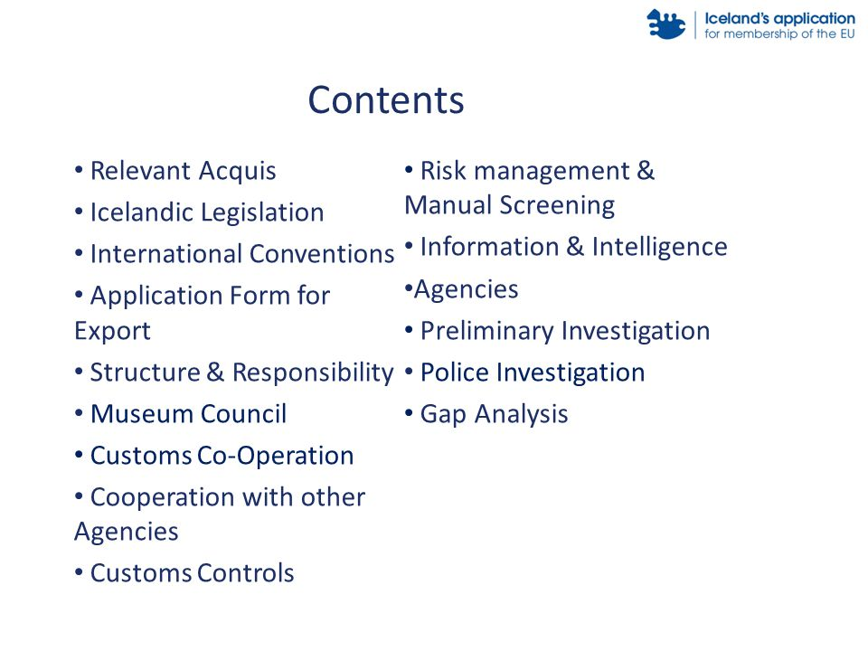 Relevant Acquis Icelandic Legislation International Conventions Application Form for Export Structure & Responsibility Museum Council Customs Co-Operation Cooperation with other Agencies Customs Controls Risk management & Manual Screening Information & Intelligence Agencies Preliminary Investigation Police Investigation Gap Analysis Contents