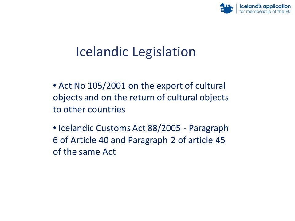 Act No 105/2001 on the export of cultural objects and on the return of cultural objects to other countries Icelandic Customs Act 88/2005 - Paragraph 6 of Article 40 and Paragraph 2 of article 45 of the same Act Icelandic Legislation