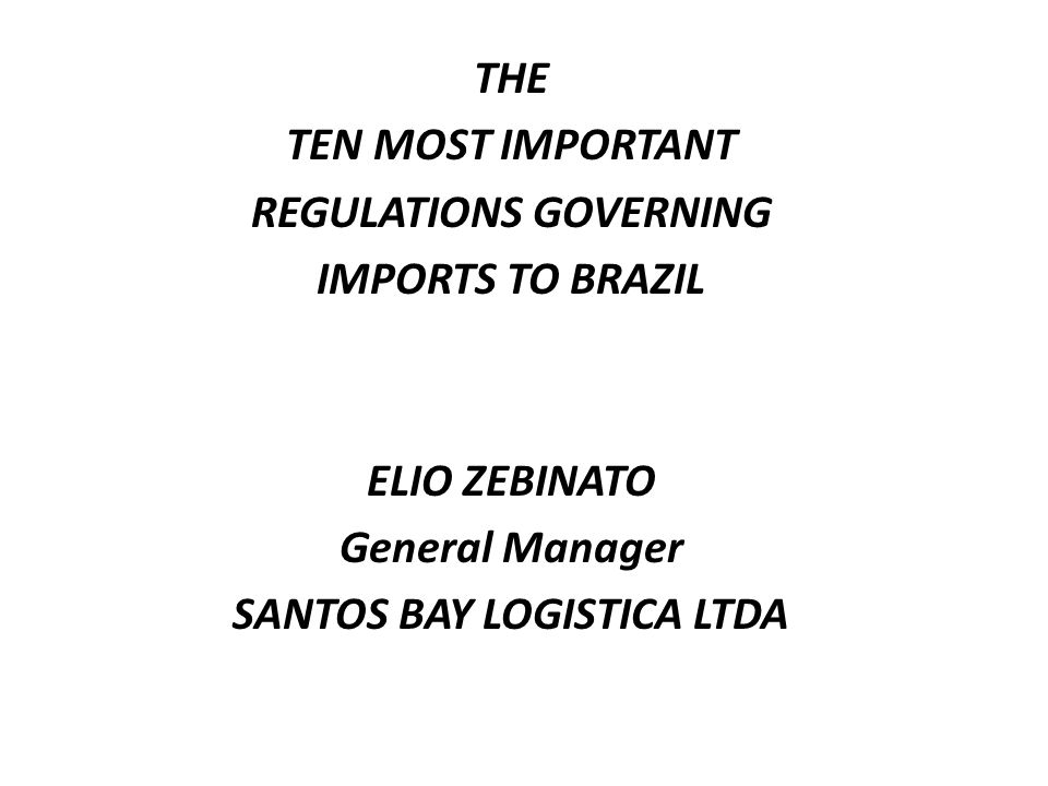 THE TEN MOST IMPORTANT REGULATIONS GOVERNING IMPORTS TO BRAZIL ELIO ZEBINATO General Manager SANTOS BAY LOGISTICA LTDA