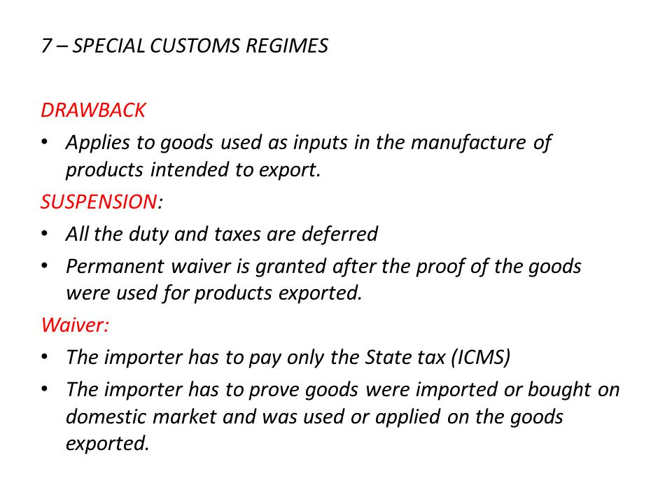 7 – SPECIAL CUSTOMS REGIMES DRAWBACK Applies to goods used as inputs in the manufacture of products intended to export. SUSPENSION: All the duty and t