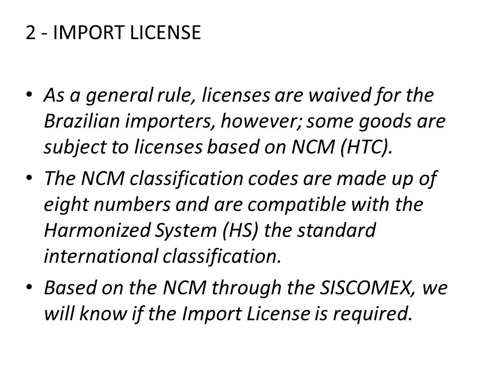 2 - IMPORT LICENSE As a general rule, licenses are waived for the Brazilian importers, however; some goods are subject to licenses based on NCM (HTC).