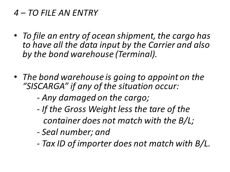 4 – TO FILE AN ENTRY To file an entry of ocean shipment, the cargo has to have all the data input by the Carrier and also by the bond warehouse (Termi