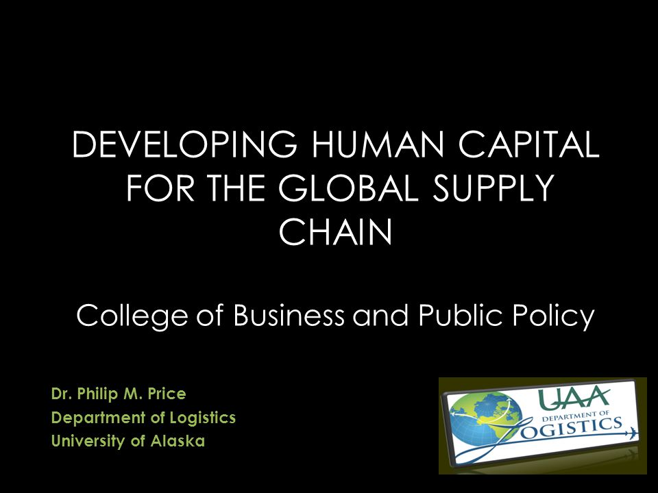 DEVELOPING HUMAN CAPITAL FOR THE GLOBAL SUPPLY CHAIN College of Business and Public Policy Dr.