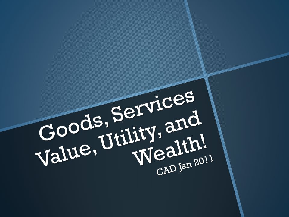 Goods, Services Value, Utility, and Wealth! CAD Jan 2011