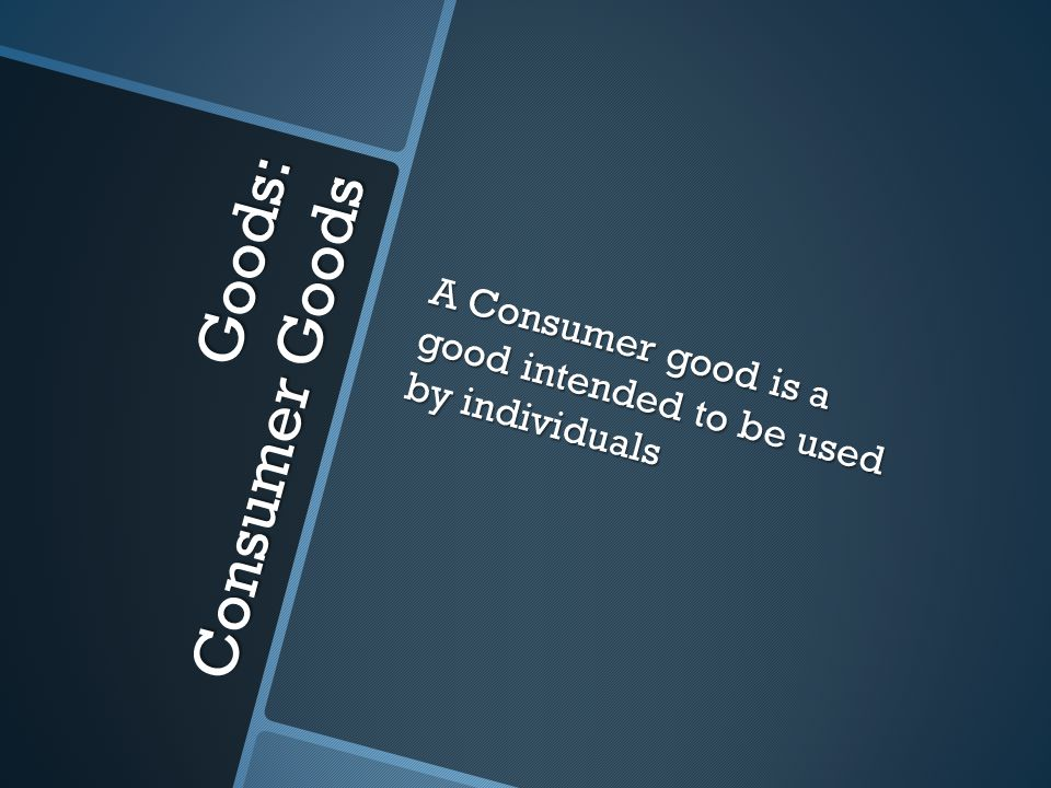 Goods: Consumer Goods A Consumer good is a good intended to be used by individuals