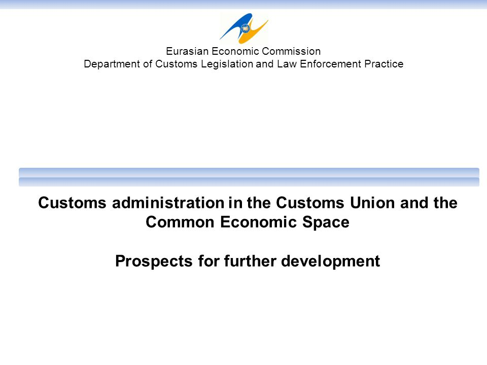 Customs administration in the Customs Union and the Common Economic Space Prospects for further development Eurasian Economic Commission Department of