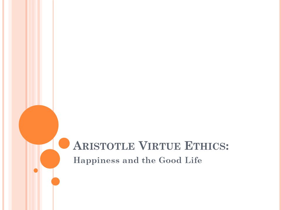 A RISTOTLE V IRTUE E THICS : Happiness and the Good Life