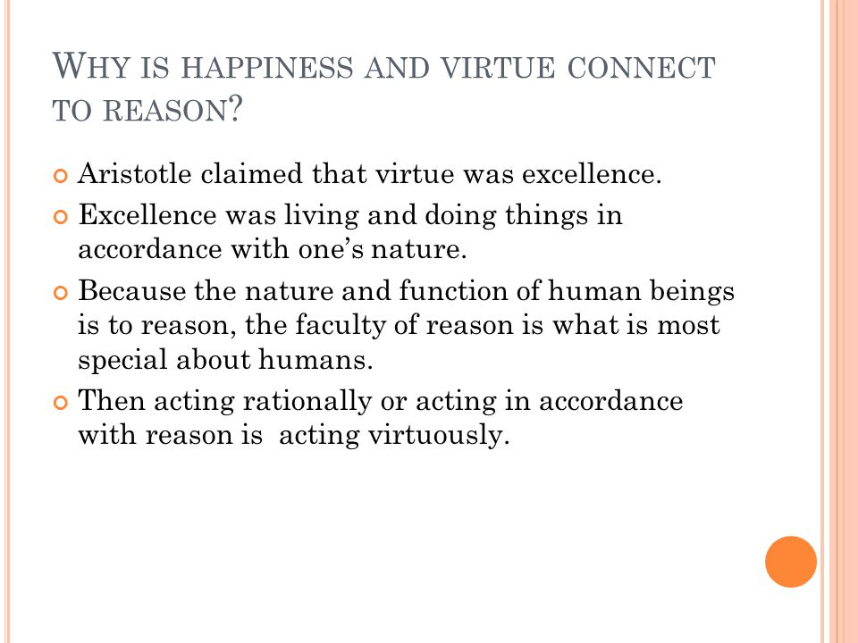 W HY IS HAPPINESS AND VIRTUE CONNECT TO REASON . Aristotle claimed that virtue was excellence.