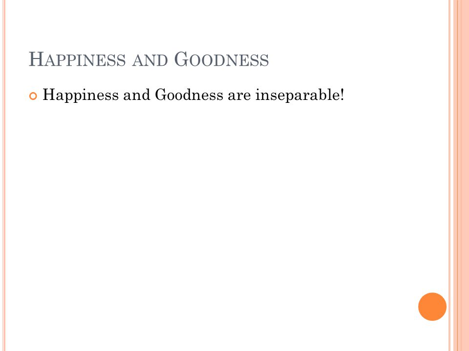 H APPINESS AND G OODNESS Happiness and Goodness are inseparable!