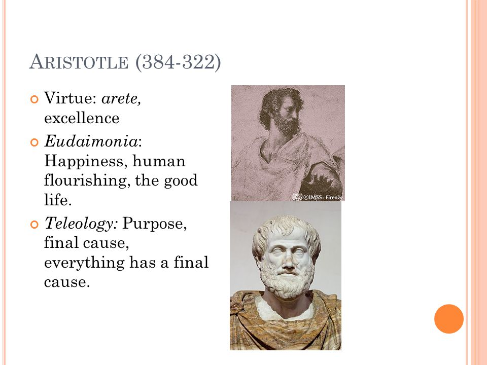 A RISTOTLE (384-322) Virtue: arete, excellence Eudaimonia : Happiness, human flourishing, the good life.