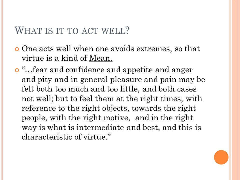 W HAT IS IT TO ACT WELL . One acts well when one avoids extremes, so that virtue is a kind of Mean.