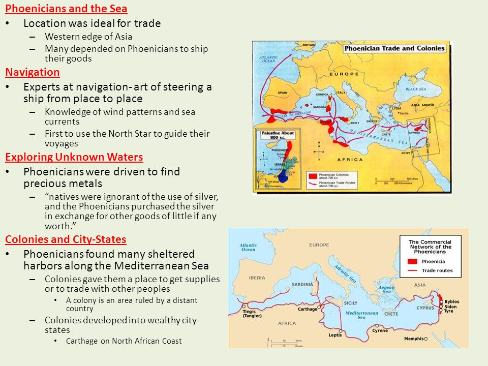 Phoenicians and the Sea Location was ideal for trade – Western edge of Asia – Many depended on Phoenicians to ship their goods Navigation Experts at n