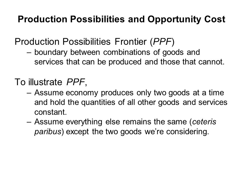 Production Possibilities and Opportunity Cost Production Possibilities Frontier (PPF) –boundary between combinations of goods and services that can be produced and those that cannot.