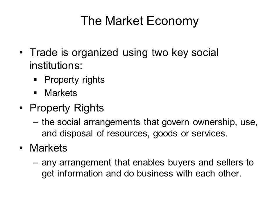 The Market Economy Trade is organized using two key social institutions: Property rights Markets Property Rights –the social arrangements that govern ownership, use, and disposal of resources, goods or services.
