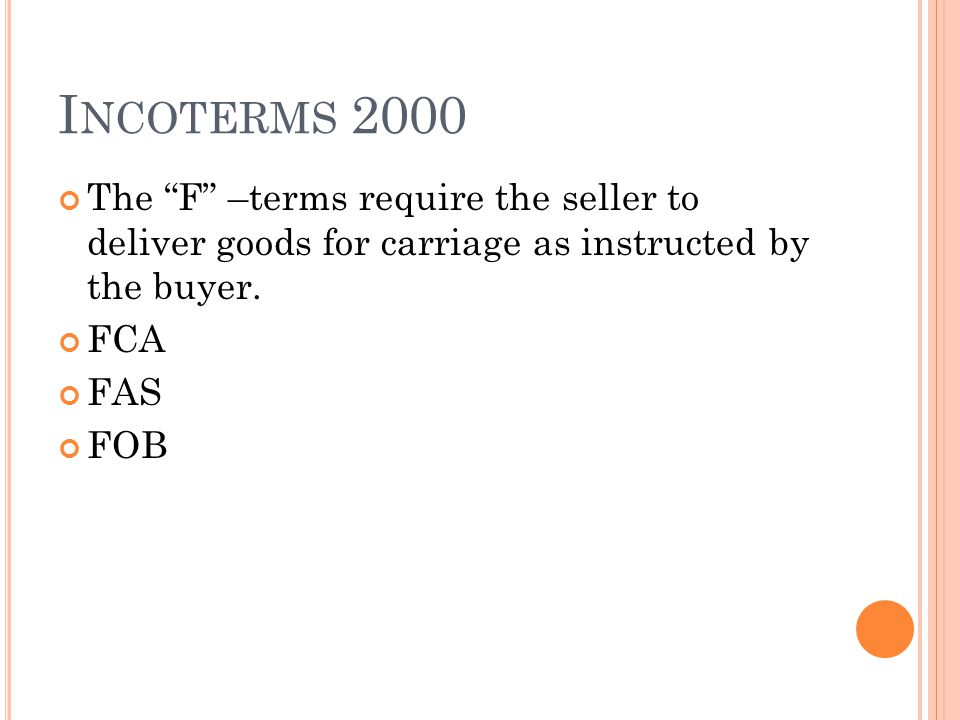 I NCOTERMS 2000 The F –terms require the seller to deliver goods for carriage as instructed by the buyer. FCA FAS FOB