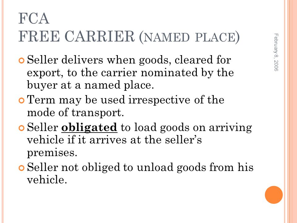 FCA FREE CARRIER ( NAMED PLACE ) Seller delivers when goods, cleared for export, to the carrier nominated by the buyer at a named place. Term may be u