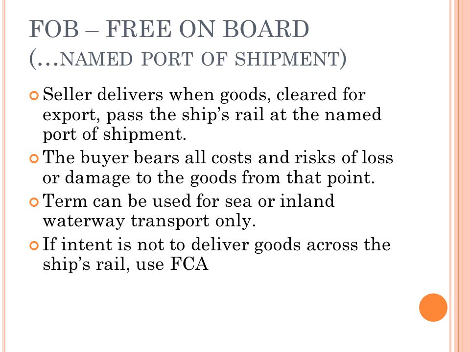 FOB – FREE ON BOARD (… NAMED PORT OF SHIPMENT ) Seller delivers when goods, cleared for export, pass the ships rail at the named port of shipment. The