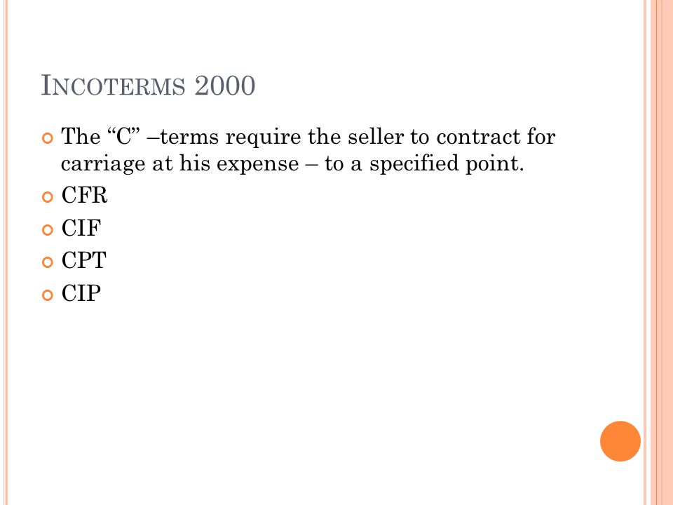 I NCOTERMS 2000 The C –terms require the seller to contract for carriage at his expense – to a specified point. CFR CIF CPT CIP