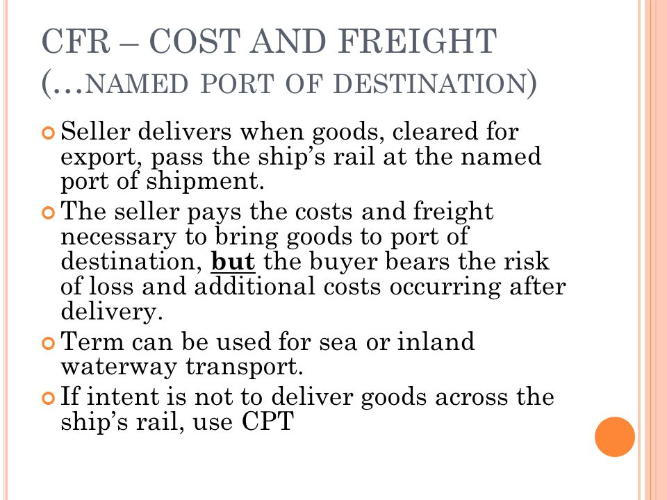 CFR – COST AND FREIGHT (… NAMED PORT OF DESTINATION ) Seller delivers when goods, cleared for export, pass the ships rail at the named port of shipmen
