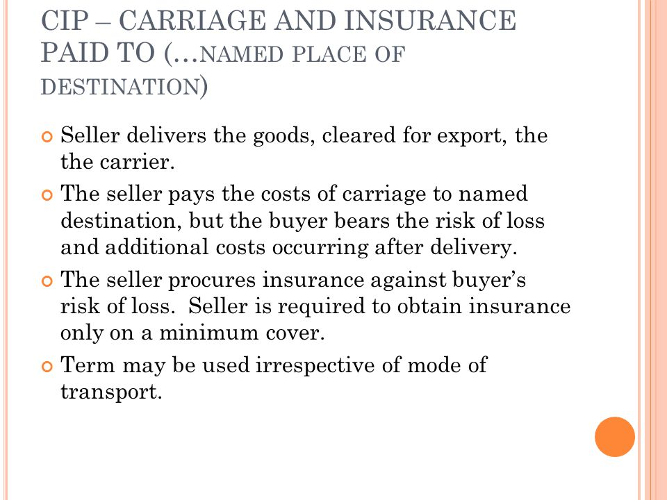 CIP – CARRIAGE AND INSURANCE PAID TO (… NAMED PLACE OF DESTINATION ) Seller delivers the goods, cleared for export, the the carrier. The seller pays t