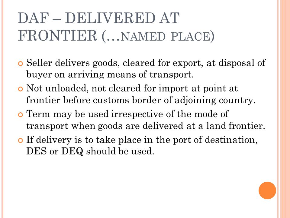 DAF – DELIVERED AT FRONTIER (… NAMED PLACE ) Seller delivers goods, cleared for export, at disposal of buyer on arriving means of transport. Not unloa