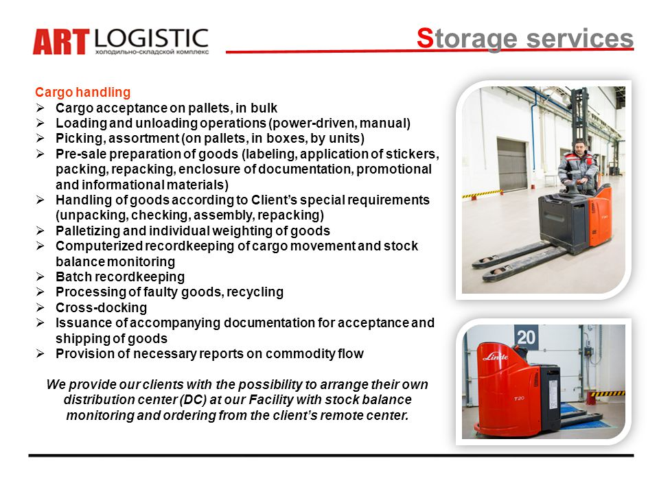 Storage services Cargo handling Cargo acceptance on pallets, in bulk Loading and unloading operations (power-driven, manual) Picking, assortment (on pallets, in boxes, by units) Pre-sale preparation of goods (labeling, application of stickers, packing, repacking, enclosure of documentation, promotional and informational materials) Handling of goods according to Clients special requirements (unpacking, checking, assembly, repacking) Palletizing and individual weighting of goods Computerized recordkeeping of cargo movement and stock balance monitoring Batch recordkeeping Processing of faulty goods, recycling Cross-docking Issuance of accompanying documentation for acceptance and shipping of goods Provision of necessary reports on commodity flow We provide our clients with the possibility to arrange their own distribution center (DC) at our Facility with stock balance monitoring and ordering from the clients remote center.