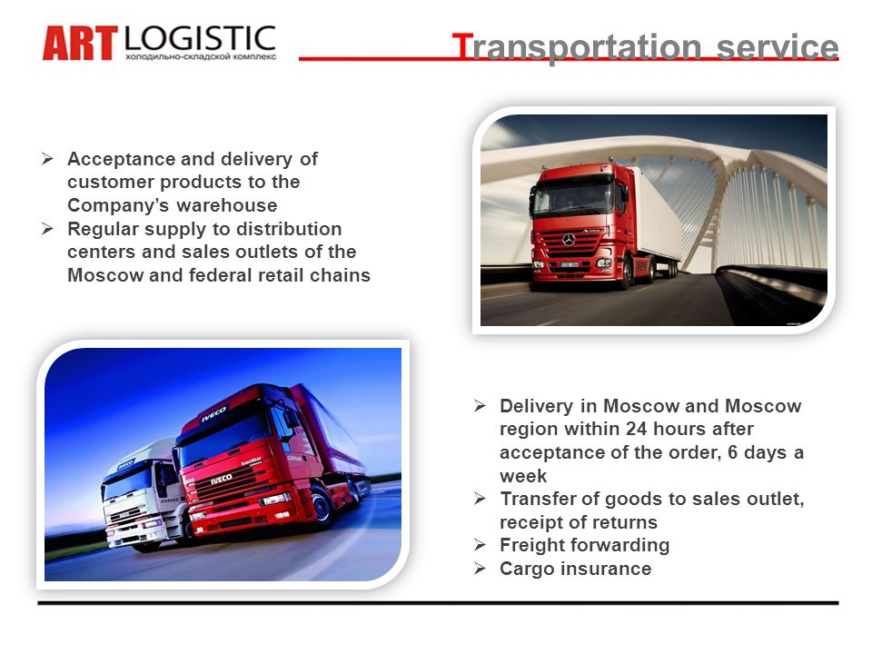 Transportation service Acceptance and delivery of customer products to the Companys warehouse Regular supply to distribution centers and sales outlets of the Moscow and federal retail chains Delivery in Moscow and Moscow region within 24 hours after acceptance of the order, 6 days a week Transfer of goods to sales outlet, receipt of returns Freight forwarding Cargo insurance