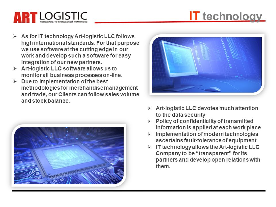 IT technology As for IT technology Art-logistic LLC follows high international standards. For that purpose we use software at the cutting edge in our