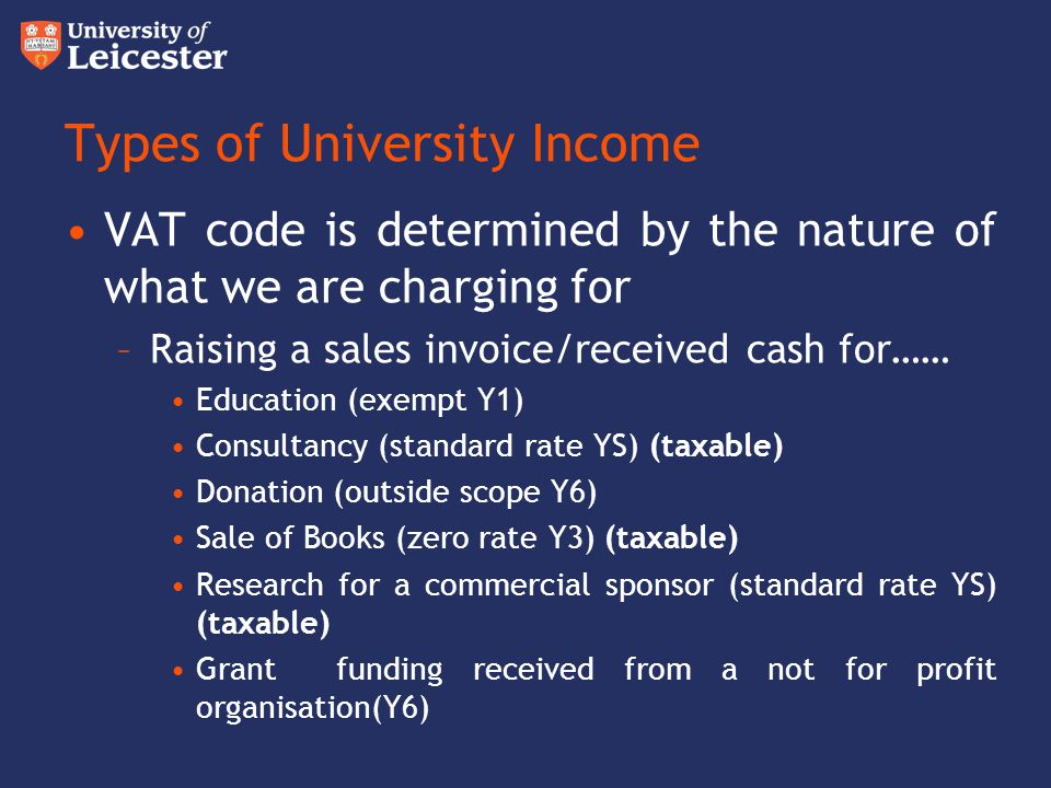 Types of University Income VAT code is determined by the nature of what we are charging for –Raising a sales invoice/received cash for…… Education (ex