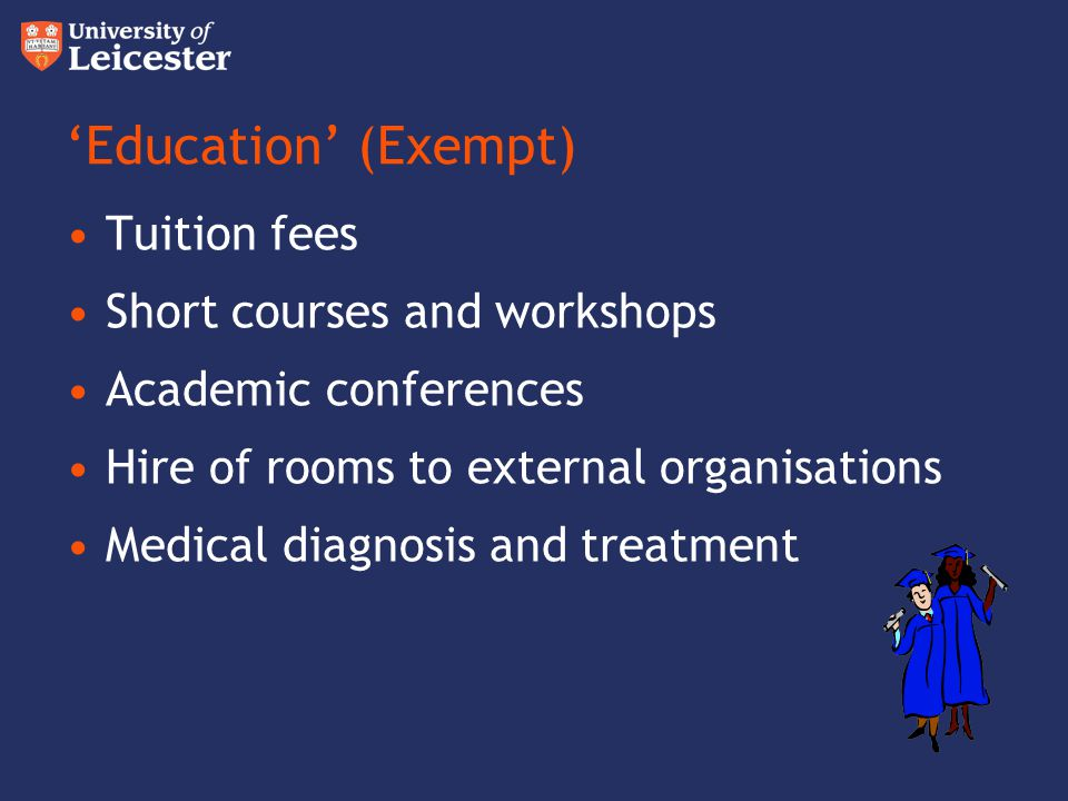 Education (Exempt) Tuition fees Short courses and workshops Academic conferences Hire of rooms to external organisations Medical diagnosis and treatme
