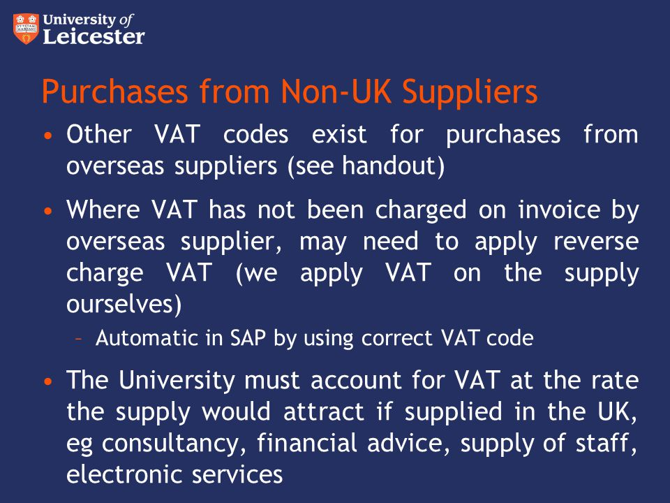 Purchases from Non-UK Suppliers Other VAT codes exist for purchases from overseas suppliers (see handout) Where VAT has not been charged on invoice by