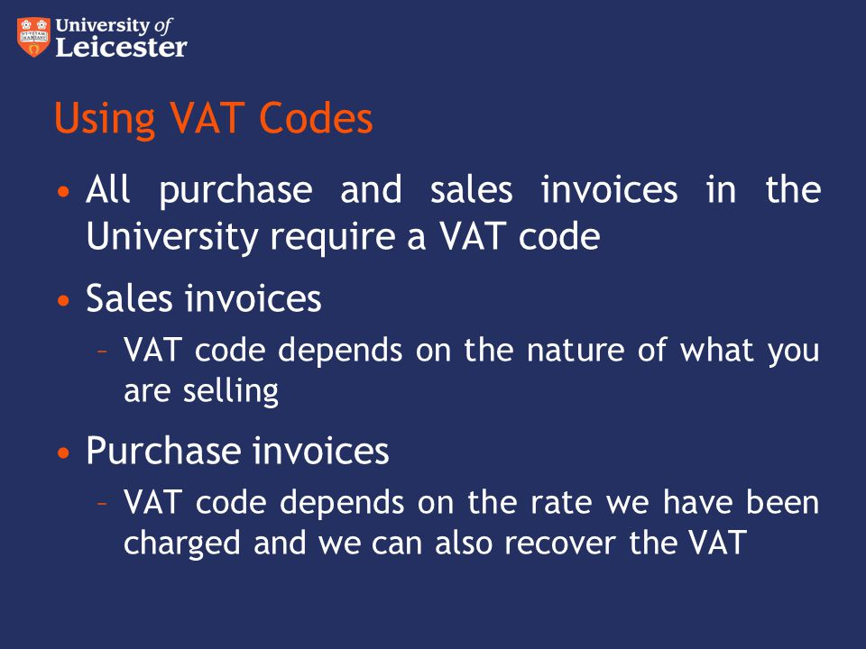 Using VAT Codes All purchase and sales invoices in the University require a VAT code Sales invoices –VAT code depends on the nature of what you are se