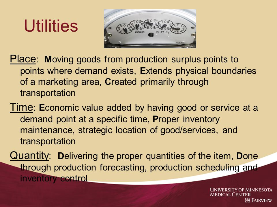 Utilities Place : Moving goods from production surplus points to points where demand exists, Extends physical boundaries of a marketing area, Created primarily through transportation Time : Economic value added by having good or service at a demand point at a specific time, Proper inventory maintenance, strategic location of good/services, and transportation Quantity : Delivering the proper quantities of the item, Done through production forecasting, production scheduling and inventory control