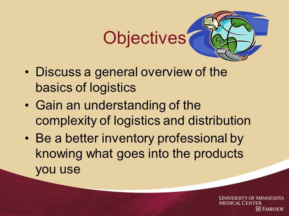 Objectives Discuss a general overview of the basics of logistics Gain an understanding of the complexity of logistics and distribution Be a better inventory professional by knowing what goes into the products you use