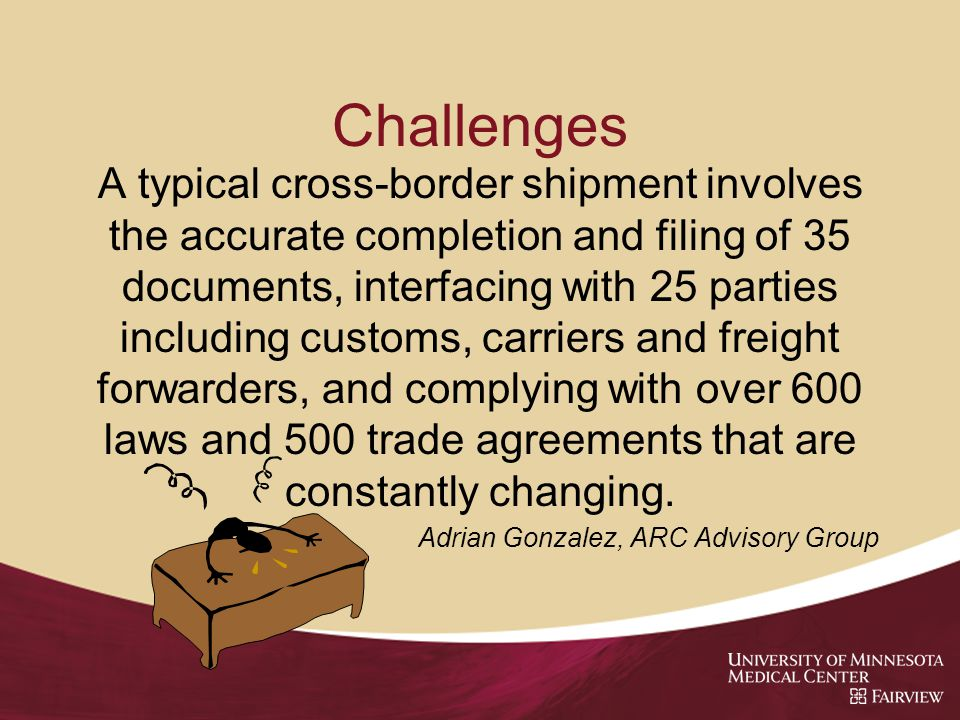 Challenges A typical cross-border shipment involves the accurate completion and filing of 35 documents, interfacing with 25 parties including customs, carriers and freight forwarders, and complying with over 600 laws and 500 trade agreements that are constantly changing.
