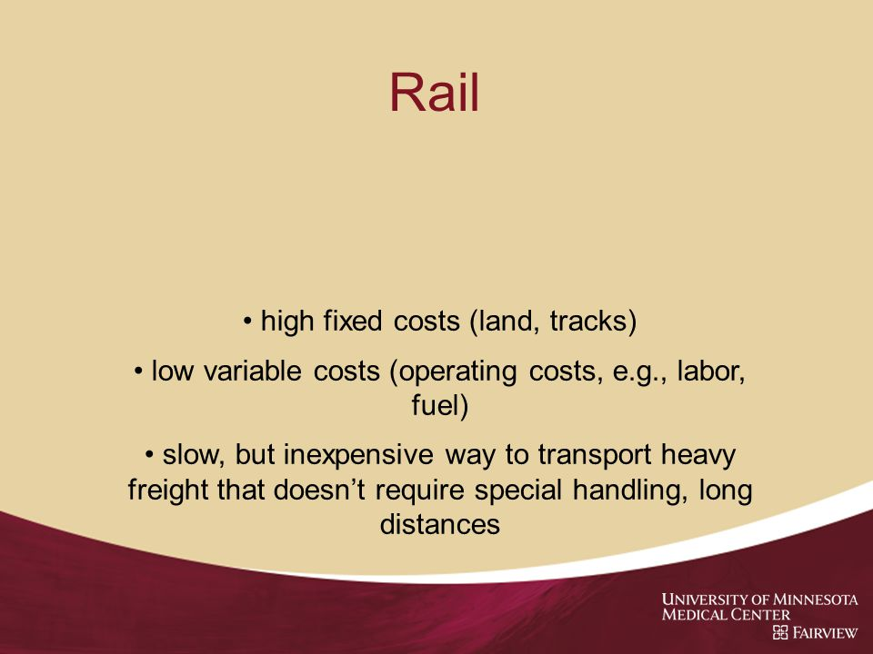 Rail high fixed costs (land, tracks) low variable costs (operating costs, e.g., labor, fuel) slow, but inexpensive way to transport heavy freight that doesnt require special handling, long distances