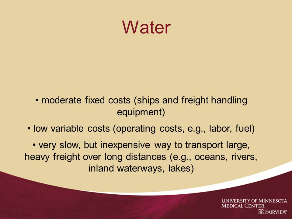 Water moderate fixed costs (ships and freight handling equipment) low variable costs (operating costs, e.g., labor, fuel) very slow, but inexpensive way to transport large, heavy freight over long distances (e.g., oceans, rivers, inland waterways, lakes)