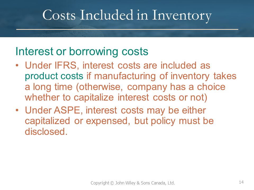 14 Copyright © John Wiley & Sons Canada, Ltd. Costs Included in Inventory Interest or borrowing costs Under IFRS, interest costs are included as produ