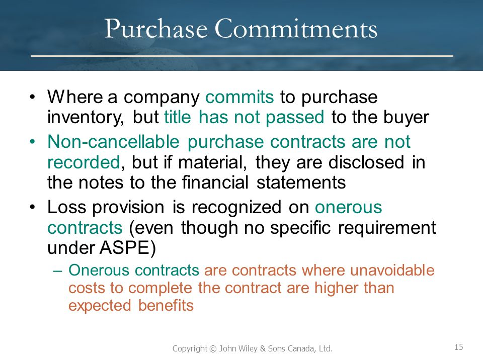 15 Copyright © John Wiley & Sons Canada, Ltd. Purchase Commitments Where a company commits to purchase inventory, but title has not passed to the buye