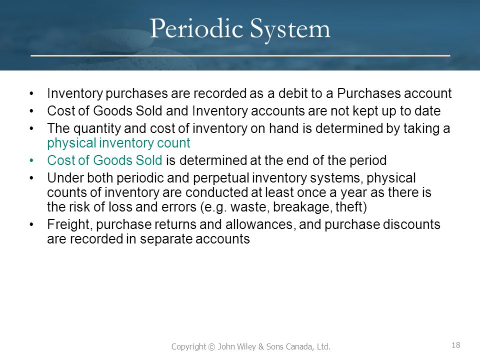 18 Copyright © John Wiley & Sons Canada, Ltd. Periodic System Inventory purchases are recorded as a debit to a Purchases account Cost of Goods Sold an